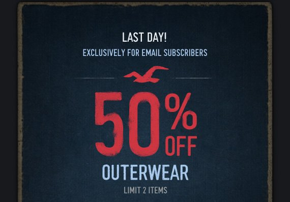 LAST DAY! EXCLUSIVELY FOR EMAIL SUBSCRIBERS! 50% OFF OUTERWEAR  LIMIT 2 ITEMS