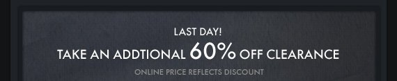 LAST DAY! TAKE AN ADDITIONAL 60% OFF CLEARANCE ONLINE PRICE REFLECTS DISCOUNT
