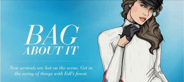Bag About It - New Arrivals Are Hot on the Scene. Get in the Swing of Things with Fall's Finest.