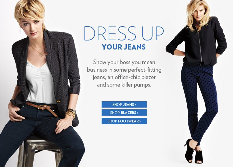 Dress up your jeans   Show your boss you mean business in some perfect-fitting jeans, an office-chic blazer and some killer pumps.