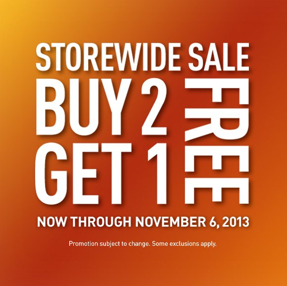 storewide sale, buy 2 get 1 free, now through november 6, 2013, Promotion subject to change. Some exclusions apply.