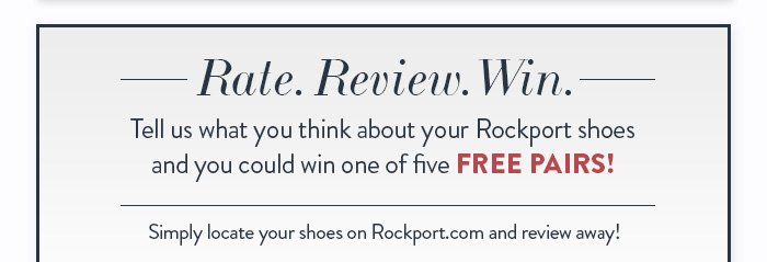 Tell us what you think about your  Rockport shoes and you could win one of 5 FREE PAIRS!  Simply locate your shoes on Rockport.com and review away!
