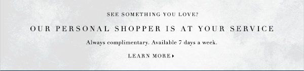 See something you love? OUR PERSONAL SHOPPER IS AT YOUR SERVICE ALWAYS COMPLIMENTRY. AVAILABLE 7 DAYS A WEEK.
