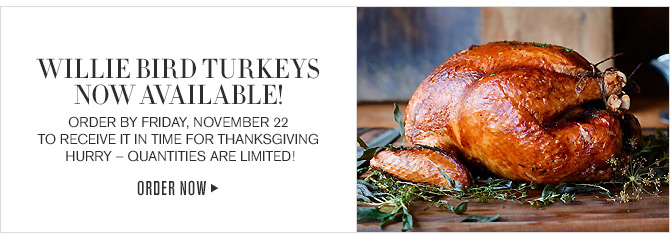WILLIE BIRD TURKEYS NOW AVAILABLE - ORDER BY FRIDAY, NOVEMBER 22 TO RECEIVE IT IN TIME FOR THANKSGIVING - HURRY - QUANTITIES ARE LIMITED! - ORDER NOW