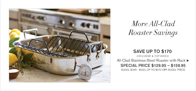 MORE ALL-CLAD ROASTER SAVINGS - SAVE UP TO $170 - EXCLUSIVE & TOP RATED - All-Clad Stainless-Steel Roaster with Rack - SPECIAL PRICE $129.95 - $159.95 - SUGG. $245 - $330, UP TO $170 OFF SUGG. PRICE