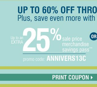 Up to 60% off throughout the store! Plus, save even more with these coupons Up to an extra 25% off sale price merchandise** Promo code: ANNIVERS13C OR In-store only $10 off your regular or sale price purchase of $25 or more*** Print coupon