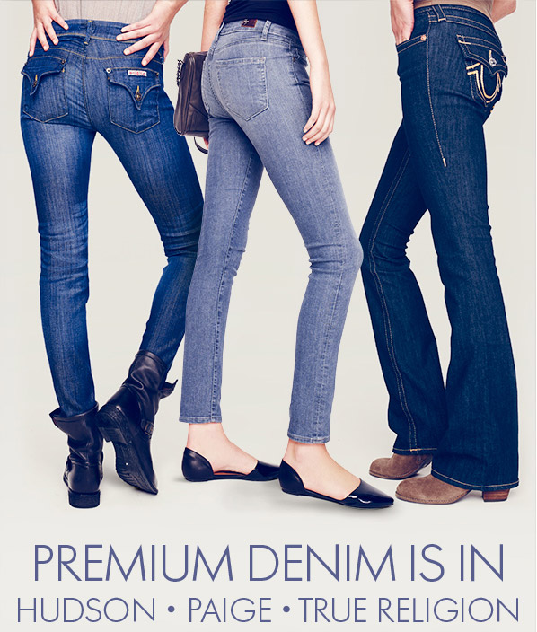 PREMIUM DENIM IS IN - HUDSON • PAIGE • TRUE RELIGION