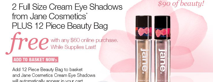Complimentary 2 piece Full Size Cream Eyeshadows from Jane Cosmetics* PLUS 12 piece Beauty Bag with any $60 online purchase. While supplies last! ADD TO BASKET NOW