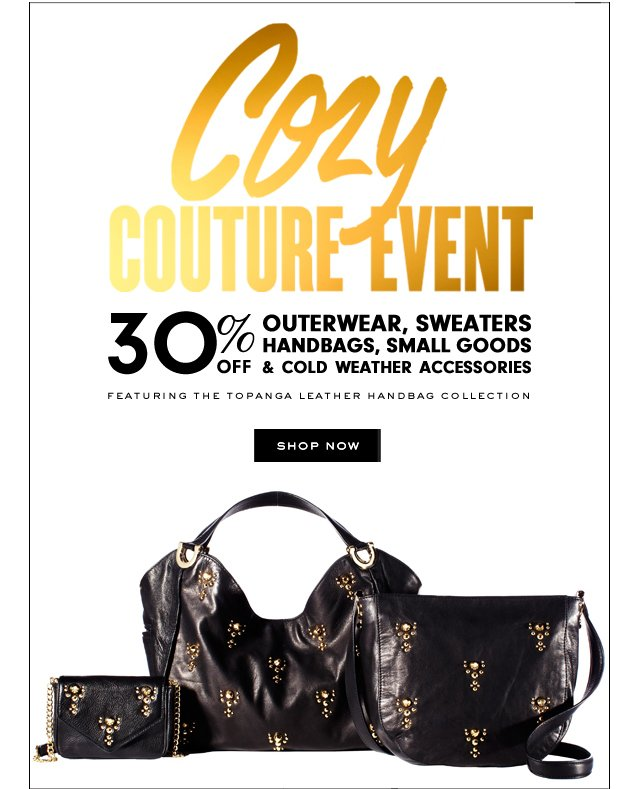 Cozy Couture Event. 30 percent off Outerwear, Sweaters, Handbags, Small Goods and Cold Weather Accessories. SHOP NOW.