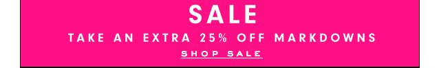 SALE. Take an Extra 25 percent Off Markdowns. SHOP SALE.