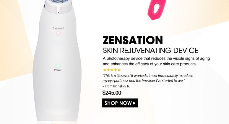 """5 Stars  ZENSATION Skin Rejuvenating Device  A phototherapy device that reduces the visible signs of aging and enhances the efficacy of your skin care products. """"This is a lifesaver! It worked almost immediately to reduce my eye puffiness and the fine lines I've started to see."""" – From Kinnelon, NJ $245.00 Shop Now>>"""