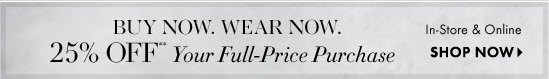 BUY NOW. WEAR NOW.  25% Off** Your Full-Price Purchase  In-Store & Online        SHOP NOW