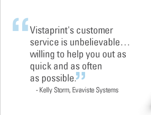 """Vistaprint's customer service is unbelievable... willing to help you out as quick and as often as possible."" - Kelly Storm, Evaviste Systems"