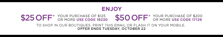 Enjoy $25 off* on your purchase of $125 or more. Use code 18230 Enjoy $50 off* on your purchase of $200 or more. Use code 17126 Shop Now To shop in our boutiques, print this email or flash it on your mobile. Offer ends Tuesday, October 22