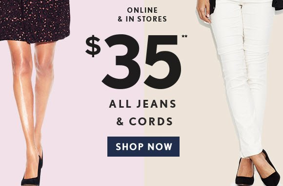 ONLINE & IN STORES                            $35** ALL JEANS & CORDS                            SHOP NOW