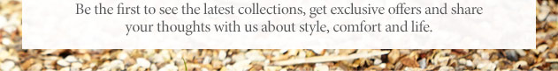 Be the first to see the latest collections, get exclusive offers and share your thoughts with us about style, comfort and life