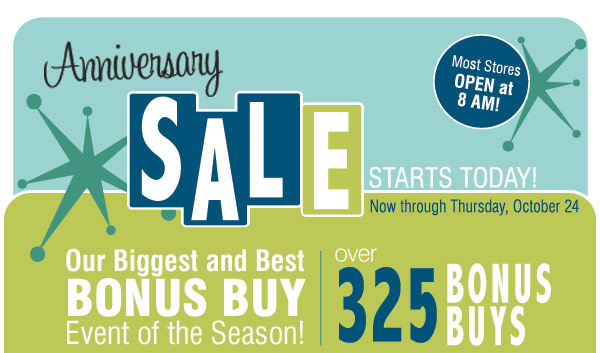 Anniversary Sale Our biggest BONUS BUY event of the season!  Wednesday, October 16 through Thursday, October 24 Most stores open at 8  AM! Over 325 Bonus Buys. 29.97 Ruff Hewn misses/plus sweaters, blazers  and denim. 50% off ladies neckwear. Up to 40% off coffeemakers, coffee  and coffee accessories