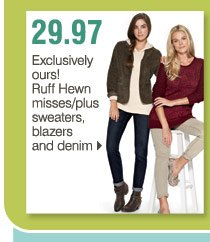 Over 325 Bonus Buys  29.97 Exclusively Ours! Ruff Hewn misses/plus  sweaters, blazers and denim