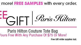 Free U.S Shipping on orders of $50 or more! FREE SAMPLES with every order. FREE GIFT Paris Hilton Couture Tote Bag Yours Free With Any Purchase Of $75 Or More!