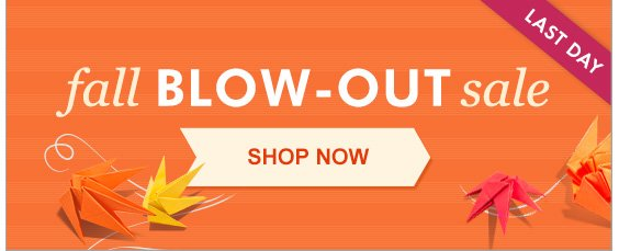 Last day for fall blow-out! Shop now.
