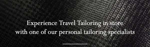 Experience Travel Tailoring in store with one of our personal tailoring specialists