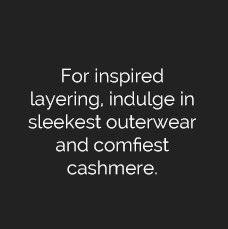For Inspired Layering, Indulge in Sleekest Outerwear & Comfiest Cashmere.