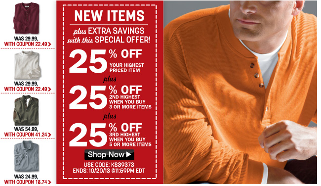 new items - plus extra savings with this special offer! 25% off your highest priced item plus 2%% off 2nd highest item when you buy 3 or more plus 25% off 3rd highest hwne you buy 5 or more. - use code: KS39373 ends: 10/20/13 - shop sale now