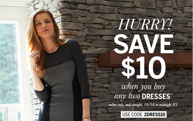 Hurry! Save $10 when you buy any two dresses* Online only. Ends tonight, 10/16 at midnight ET. Use code: 2DRESS10
