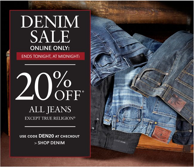DENIM SALE | ENDS TONIGHT, AT MIDNIGHT! | 20% OFF* ALL JEANS EXCEPT TRUE RELIGION | USE CODE DEN20 AT CHECKOUT | SHOP DENIM