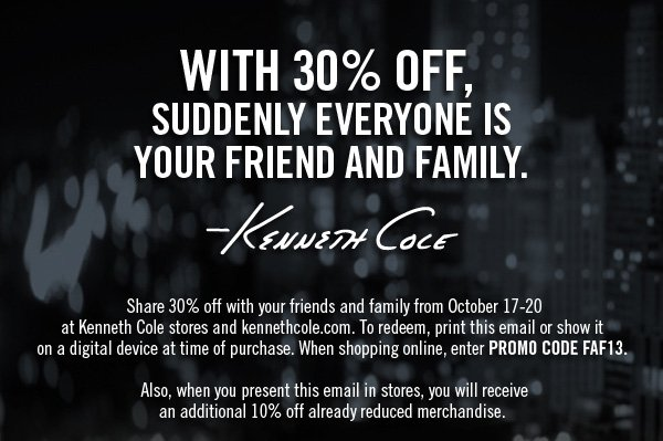 Share 30% off with your friends and family from October 17-20 at Kenneth Cole and kennethcole.com. To redeem, print this email or show it on a digital device at time of purchase. When shopping online, enter PROMO CODE FAF13. Also, when you present this email in stores, you will receive an additional 10% off already reduced merchandise.