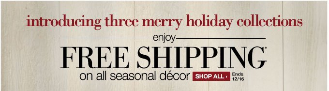 introducing three marry holiday  collections | enjoy FREE SHIPPING* on all seasonal decor | Shop all  > | Ends 12/16