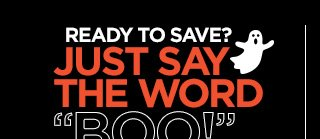 READY TO SAVE? JUST SAY THE WORD BOO!