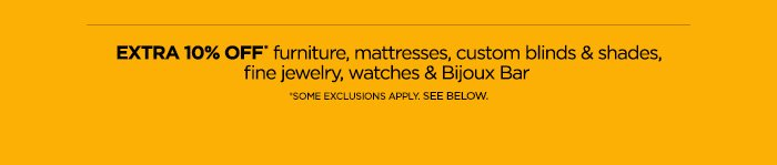 EXTRA 10% OFF* furniture, mattresses, custom blinds & shades,  fine jewelry, watches & Bijoux Bar