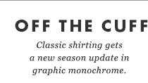 ON THE CUFF - Classic shirting gets a new season update in graphic monochrome.