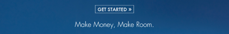 GET STARTED >> | Make Money, Make Room.