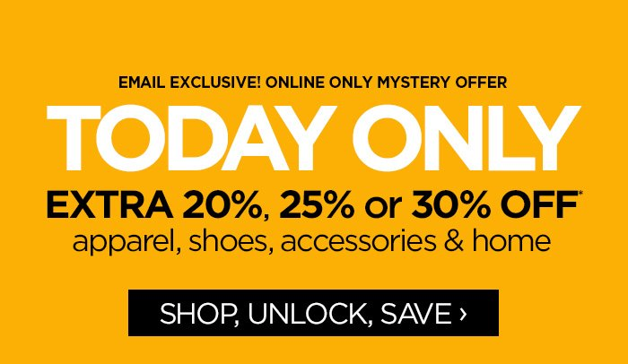 EMAIL EXCLUSIVE! ONLINE ONLY MYSTERY OFFER | TODAY ONLY        EXTRA 20%, 25%, or 30% OFF apparel, shoes, accessories & home        SHOP, UNLOCK, SAVE ›