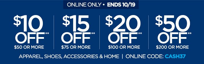 ONLINE ONLY ENDS 10/19 | $10 OFF** $50 OR MORE | $15 OFF** $75 OR  MORE | $20 OFF** $100 OR MORE | $50 OFF** $200 OR MORE APPAREL, SHOES,  ACCESSORIES & HOME | ONLINE CODE: CASH37