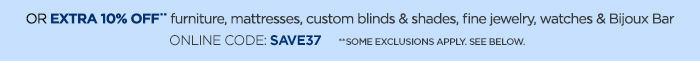 OR EXTRA 10% OFF** furniture, mattresses, custom blinds & shades,  fine jewelry, watches & Bijoux Bar ONLINE CODE: SAVE27 **SOME  EXCLUSIONS APPLY. SEE BELOW.
