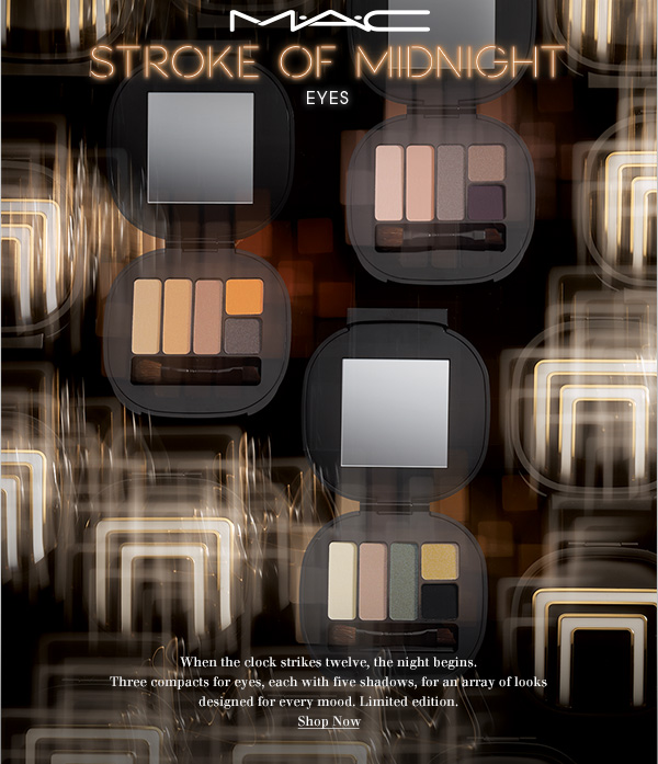 M·A·C Stroke of Midnight Eyes When the clock strikes twelve, the night begins. Three compacts for eyes, each with five shadows, for an array of looks designed for every mood. Limited edition. SHOP NOW