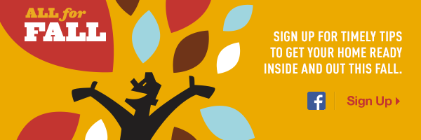 All for Fall. Sign up for timely tips to get your home ready inside and out this fall. Sign Up.