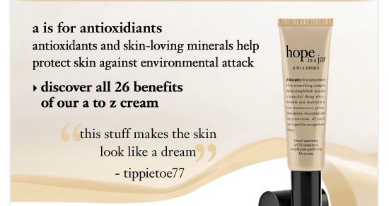 a is for antioxidiants antioxidants and skin-loving minerals help protect skin against environmental attack discover all 26 benefits of our a to z cream this stuff makes the skin look like a dream - tippietoe77