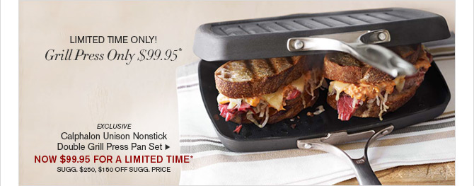 LIMITED TIME ONLY! Grill Press Only $99.95* - EXCLUSIVE - Calphalon Unison Nonstick Double Grill Press Pan Set - NOW $99.95 FOR A LIMITED TIME* - SUGG. $250, $150 OFF SUGG. PRICE