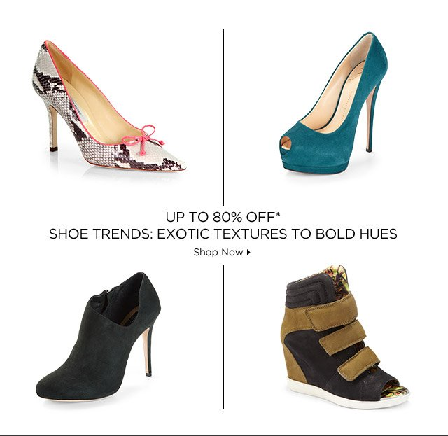 Up To 80% Off* Shoe Trends: Exotic Textures To Bold Hues