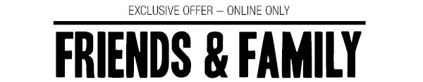 EXCLUSIVE OFFER - ONLINE ONLY - FRIENDS & FAMILY