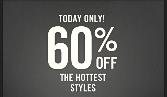 TODAY ONLY! 60% OFF THE HOTTEST STYLES