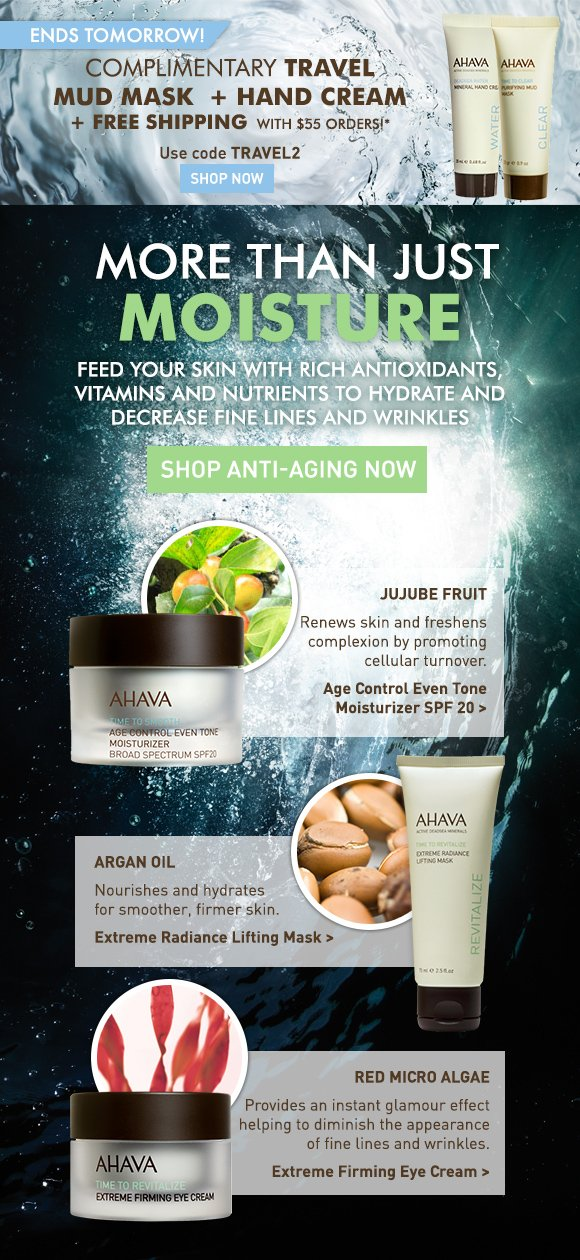 Complimentary Travel Size Mud Mask + Hand Cream + Free Shipping with $55 orders!* Use code TRAVEL2 Shop Now more than just moisture Feed your skin with rich antioxidants, vitamins and nutrients to hydrate and decrease fine lines and wrinkles. Shop Anti-Aging Now Jujube Fruit Renews skin and freshens complexion by promoting cellular turnover. Age Control Even Tone Moisturizer SPF 20 > Red Micro Algae Provides an instant glamour effect helping to diminish the appearance of fine lines and wrinkles. Extreme Firming Eye Cream > Argan Oil Nourishes and hydrates for smoother, firmer skin. Extreme Radiance Lifting Mask >