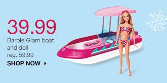 39.99 Barbie Glam boat and doll reg. 59.99