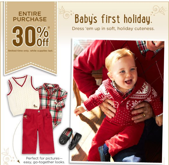 Entire Purchase 30% Off(2). Limited time only. While supplies last. Baby's first holiday. Dress 'em up in soft, holiday cuteness. Perfect for pictures-easy go-together looks.