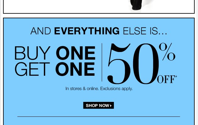 Everything buy 1, get 1 50% Off in stores & online! Shop Now!
