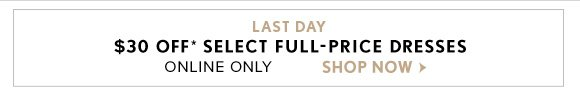 LAST DAY $30 OFF* SELECT FULL-PRICE DRESSES ONLINE ONLY  SHOP NOW